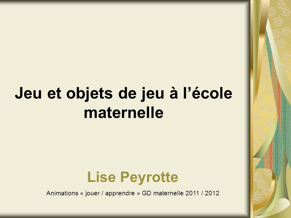 Jeu et objets de jeu à lécole maternelle Lise Peyrotte Animations « jouer / apprendre » GD maternelle 2011 / 2012