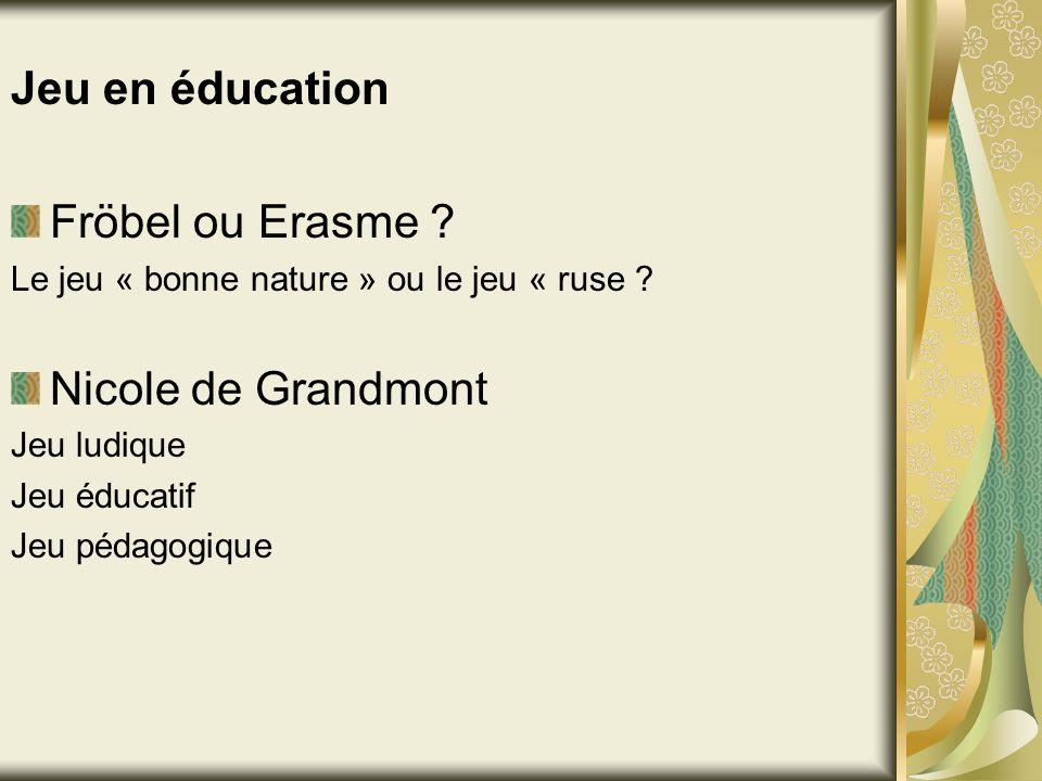 Jeu en éducation Fröbel ou Erasme ? Le jeu « bonne nature » ou le jeu « ruse ? Nicole de Grandmont Jeu ludique Jeu éducatif Jeu pédagogique