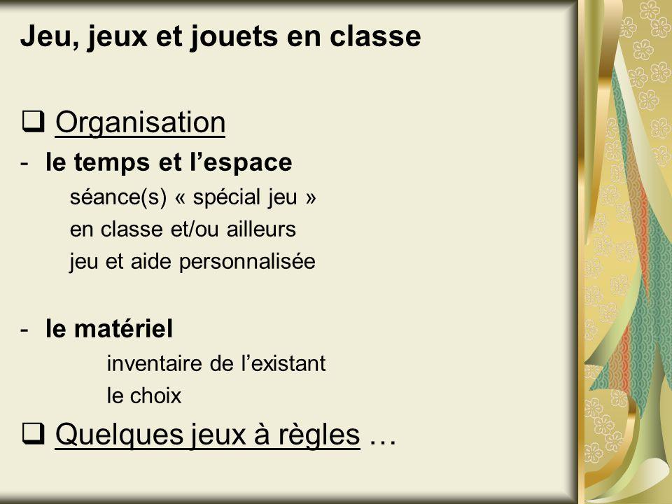 Jeu, jeux et jouets en classe Organisation -le temps et lespace séance(s) « spécial jeu » en classe et/ou ailleurs jeu et aide personnalisée -le matér