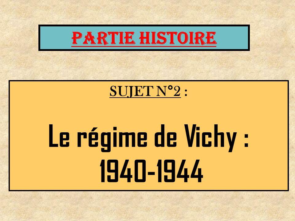 SUJET N°2 : Le régime de Vichy : 1940-1944 PARTIE HISTOIRE