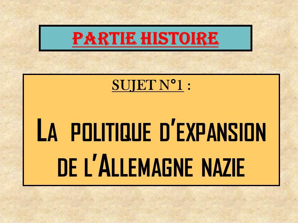 PARTIE HISTOIRE SUJET N°1 : L A POLITIQUE D EXPANSION DE L A LLEMAGNE NAZIE