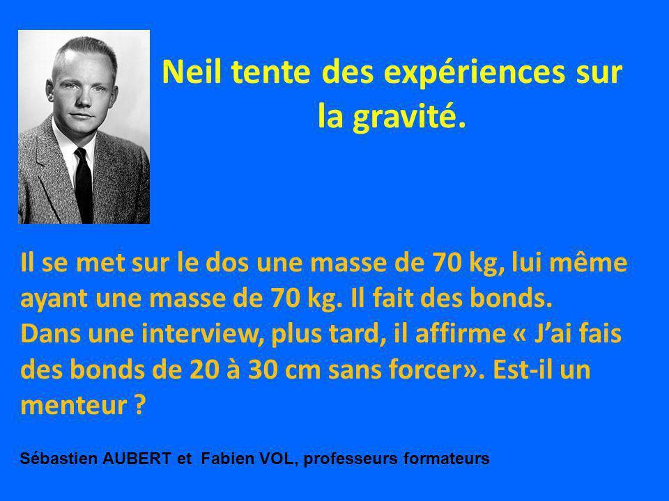Neil tente des expériences sur la gravité. Il se met sur le dos une masse de 70 kg, lui même ayant une masse de 70 kg. Il fait des bonds. Dans une int