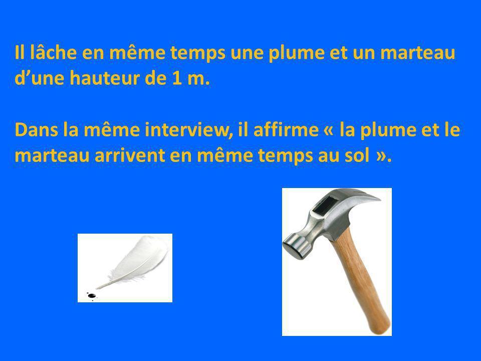 Il lâche en même temps une plume et un marteau dune hauteur de 1 m. Dans la même interview, il affirme « la plume et le marteau arrivent en même temps