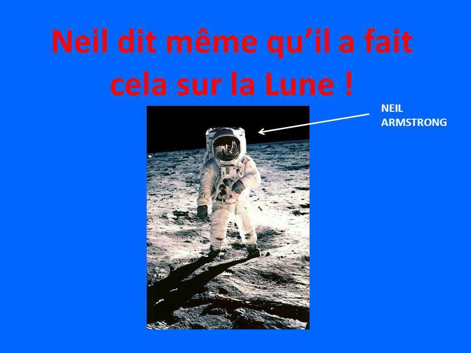 Neil dit même quil a fait cela sur la Lune ! NEIL ARMSTRONG