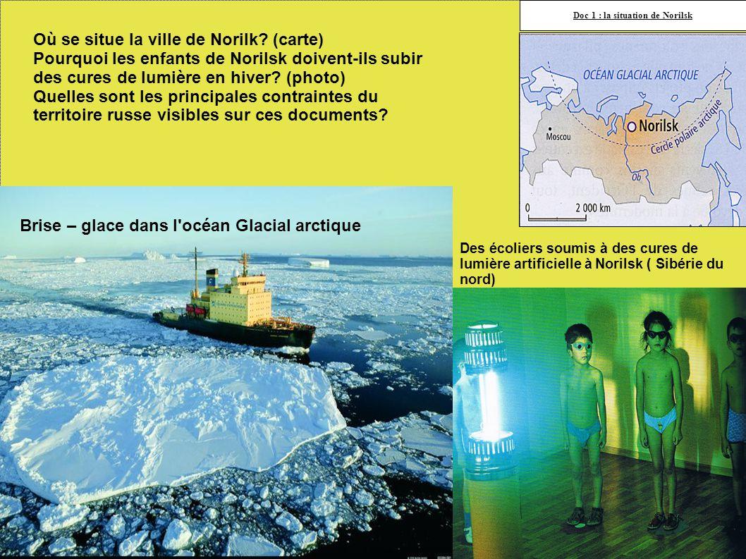 Des écoliers soumis à des cures de lumière artificielle à Norilsk ( Sibérie du nord) Doc 1 : la situation de Norilsk Brise – glace dans l océan Glacial arctique Où se situe la ville de Norilk.