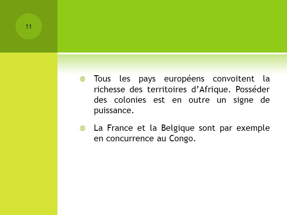 Tous les pays européens convoitent la richesse des territoires dAfrique. Posséder des colonies est en outre un signe de puissance. La France et la Bel