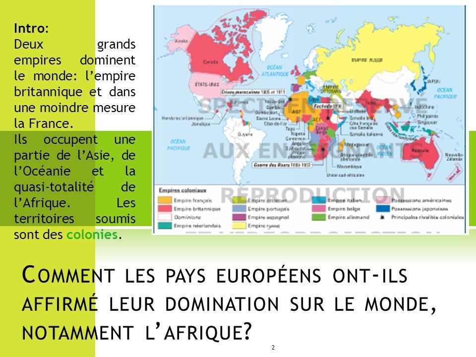 C OMMENT LES PAYS EUROPÉENS ONT - ILS AFFIRMÉ LEUR DOMINATION SUR LE MONDE, NOTAMMENT L AFRIQUE ? 2 Intro: Deux grands empires dominent le monde: lemp