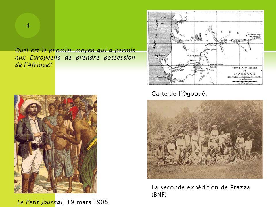 4 La seconde expédition de Brazza (BNF) Le Petit Journal, 19 mars 1905. Carte de lOgooué. Quel est le premier moyen qui a permis aux Européens de pren