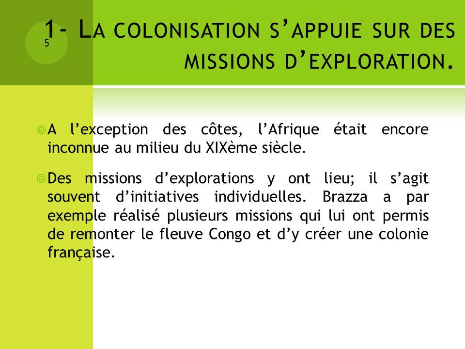 1- L A COLONISATION S APPUIE SUR DES MISSIONS D EXPLORATION. 5 A lexception des côtes, lAfrique était encore inconnue au milieu du XIXème siècle. Des