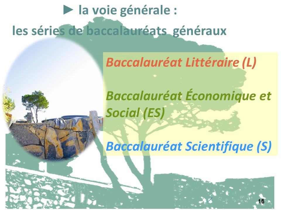 16 la voie générale : les séries de baccalauréats généraux Baccalauréat Littéraire (L) Baccalauréat Économique et Social (ES) Baccalauréat Scientifiqu