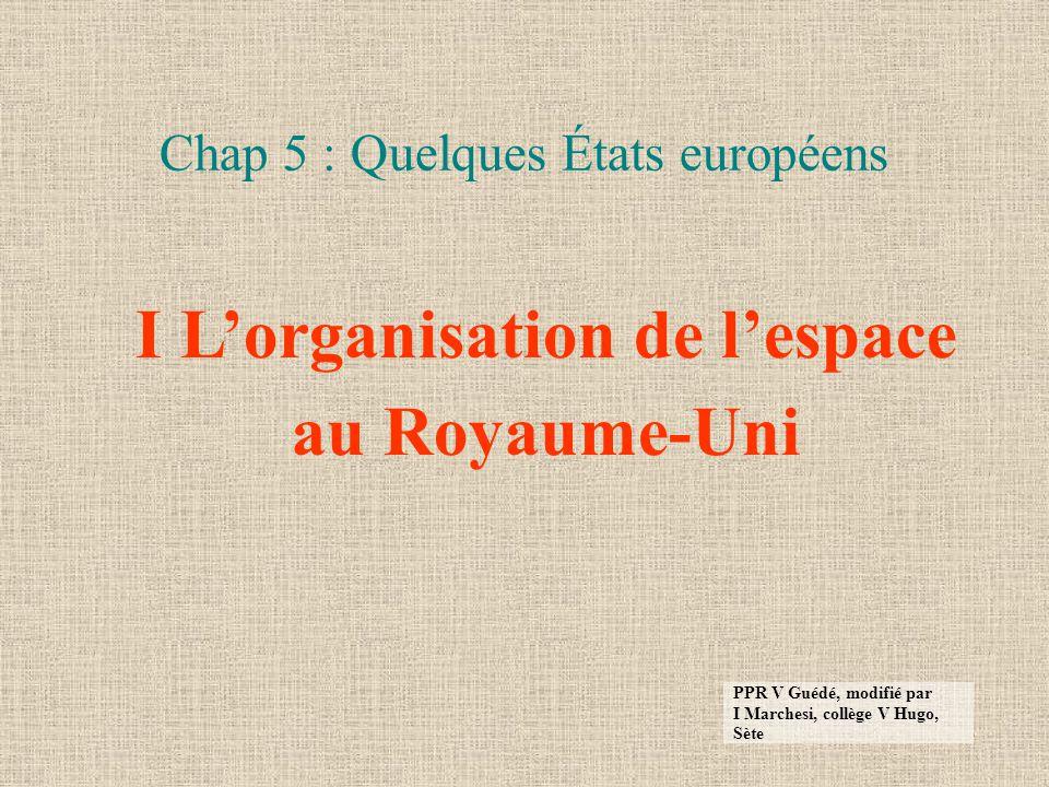 Chap 5 : Quelques États européens I Lorganisation de lespace au Royaume-Uni PPR V Guédé, modifié par I Marchesi, collège V Hugo, Sète