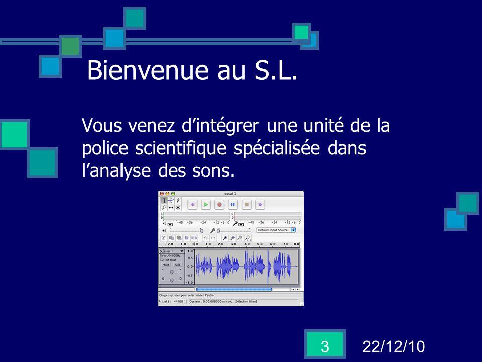 22/12/10 3 Bienvenue au S.L. Vous venez dintégrer une unité de la police scientifique spécialisée dans lanalyse des sons.