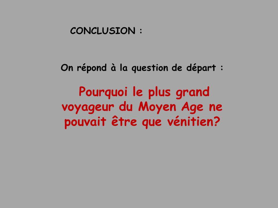 CONCLUSION : On répond à la question de départ : Pourquoi le plus grand voyageur du Moyen Age ne pouvait être que vénitien?