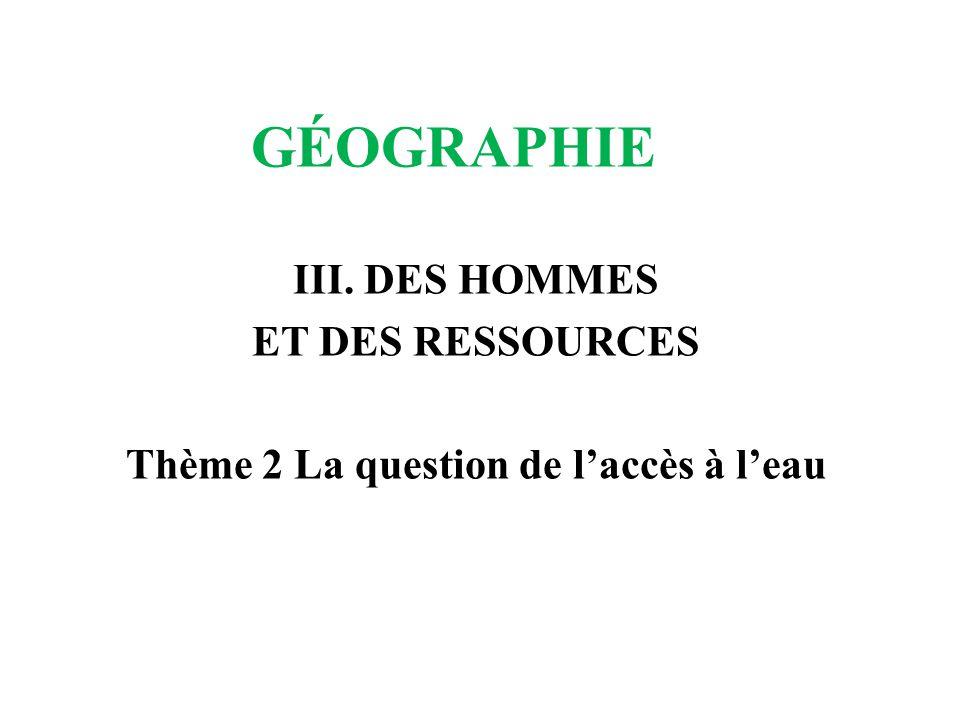 GÉOGRAPHIE III. DES HOMMES ET DES RESSOURCES Thème 2 La question de laccès à leau
