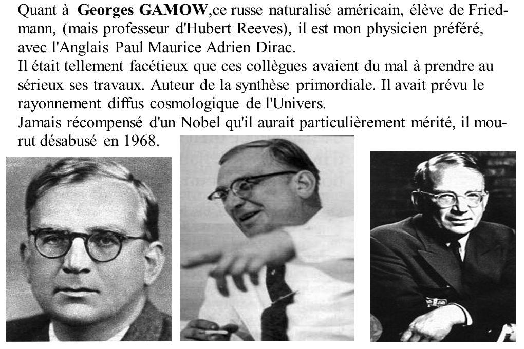 Quant à Georges GAMOW,ce russe naturalisé américain, élève de Fried- mann, (mais professeur d'Hubert Reeves), il est mon physicien préféré, avec l'Ang