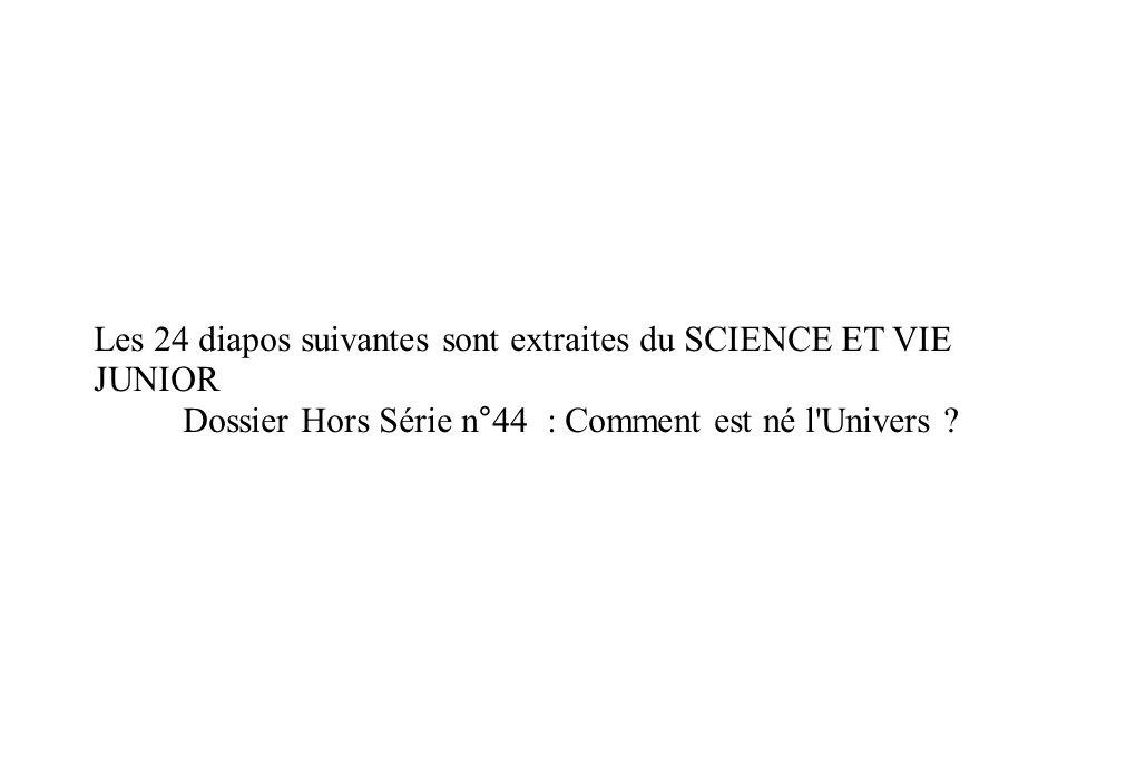 Les 24 diapos suivantes sont extraites du SCIENCE ET VIE JUNIOR Dossier Hors Série n°44 : Comment est né l'Univers ?