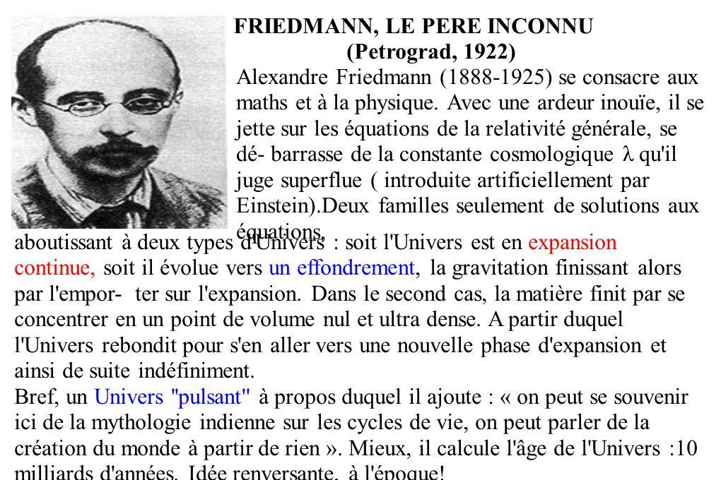 FRIEDMANN, LE PERE INCONNU (Petrograd, 1922) Alexandre Friedmann (1888-1925) se consacre aux maths et à la physique. Avec une ardeur inouïe, il se jet