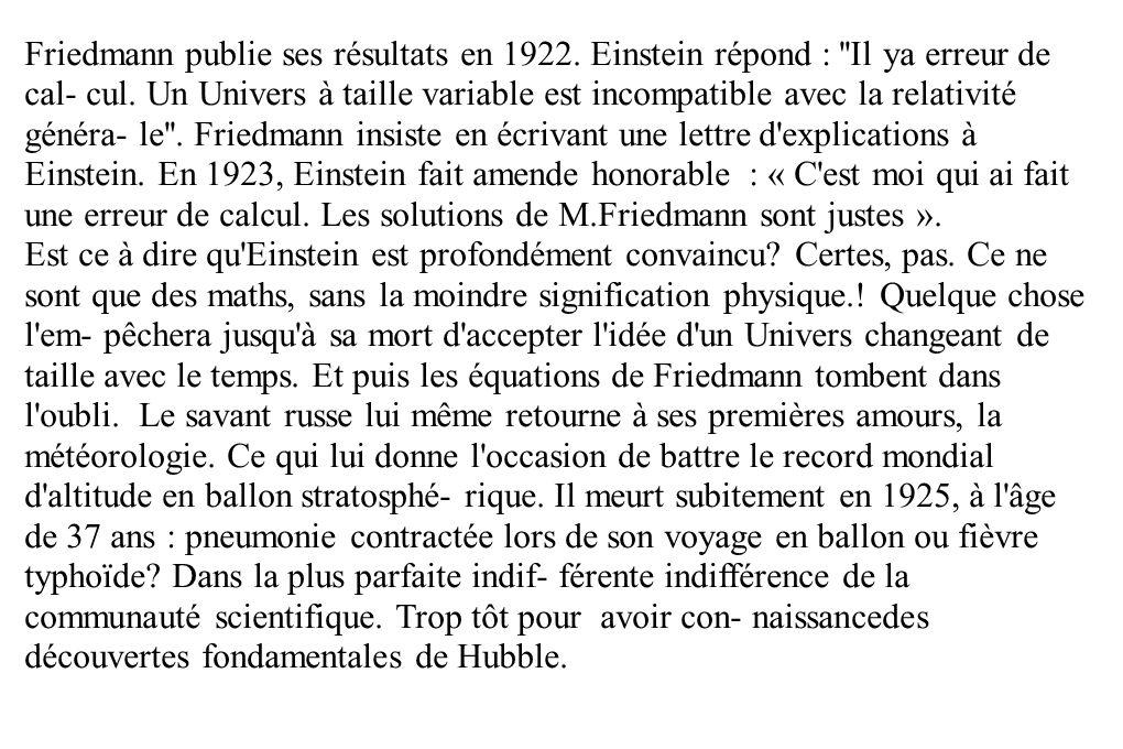 Friedmann publie ses résultats en 1922. Einstein répond : ''Il ya erreur de cal- cul. Un Univers à taille variable est incompatible avec la relativité