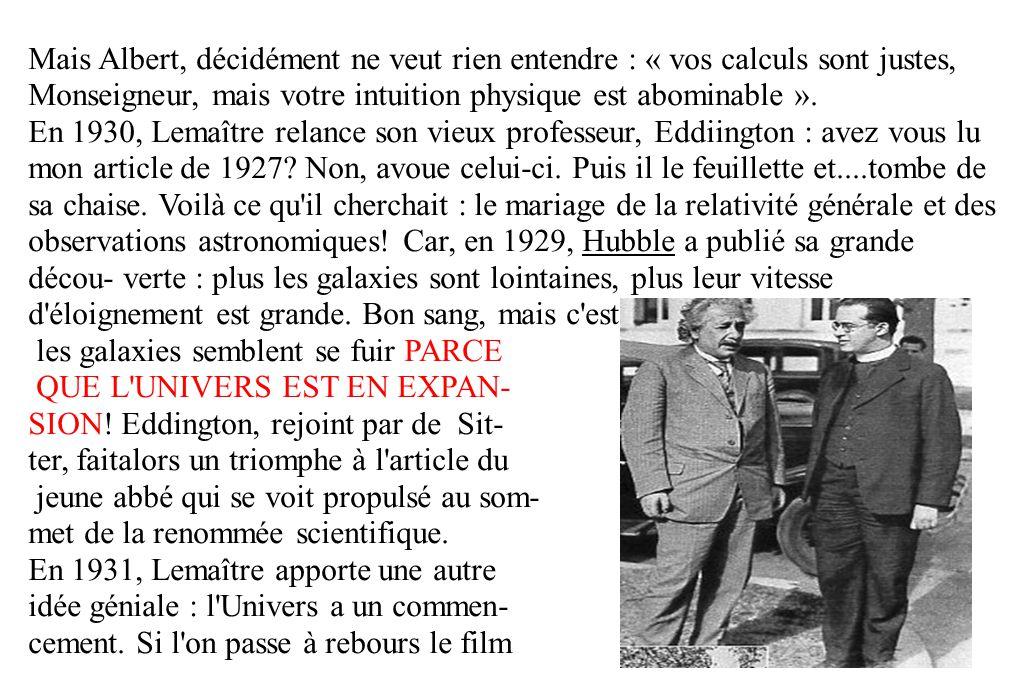 Mais Albert, décidément ne veut rien entendre : « vos calculs sont justes, Monseigneur, mais votre intuition physique est abominable ». En 1930, Lemaî