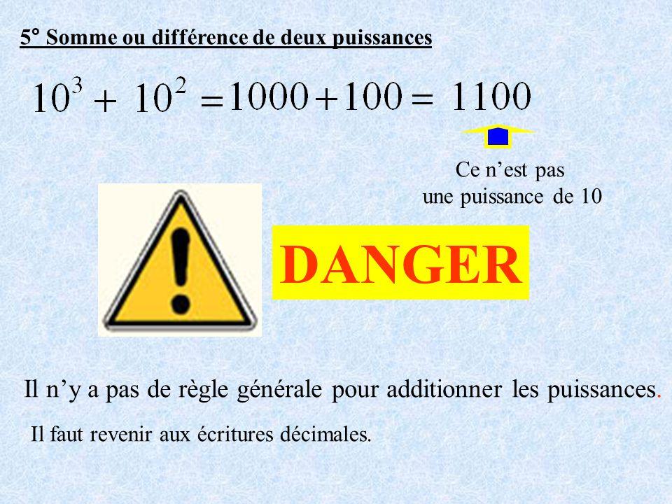 5° Somme ou différence de deux puissances Ce n est pas une puissance de 10 DANGER Il n y a pas de règle générale pour additionner les puissances. Il f