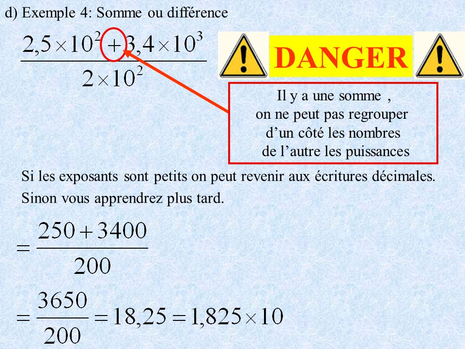 d) Exemple 4: Somme ou différence DANGER Il y a une somme, on ne peut pas regrouper dun côté les nombres de lautre les puissances Si les exposants son