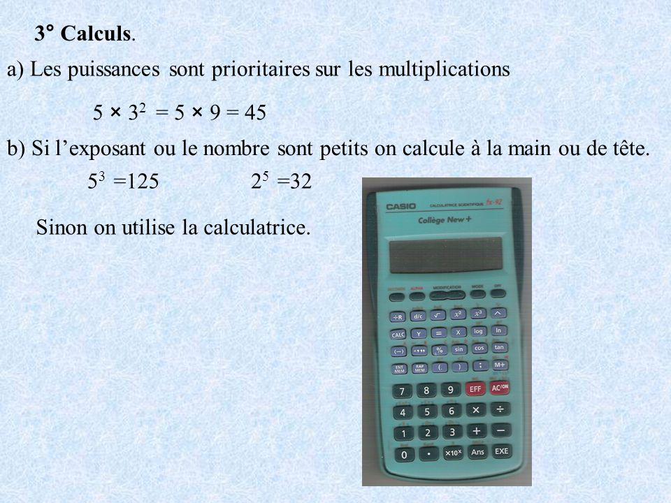 3° Calculs. a) Les puissances sont prioritaires sur les multiplications 5 × 3 2 = 5 × 9 = 45 b) Si lexposant ou le nombre sont petits on calcule à la