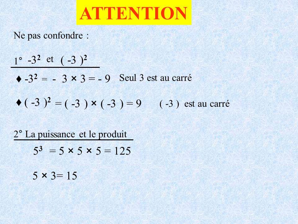 ATTENTION Ne pas confondre : -3 2 = - 3 × 3= - 9 ( -3 ) 2 = ( -3 ) × ( -3 ) = 9 Seul 3 est au carré ( -3 ) est au carré 1° 2° La puissance et le produ