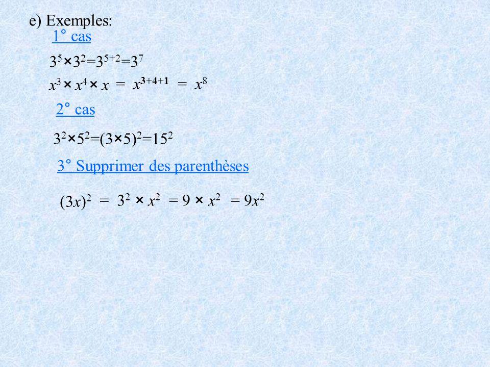 e) Exemples: 3 5 ×3 2 =3 5+2 =3 7 x 3 × x 4 × x = x 3+4+1 = x 8 3 2 ×5 2 =(3×5) 2 =15 2 (3x) 2 = 3 2 × x 2 = 9 × x 2 = 9x 2 1° cas 2° cas 3° Supprimer