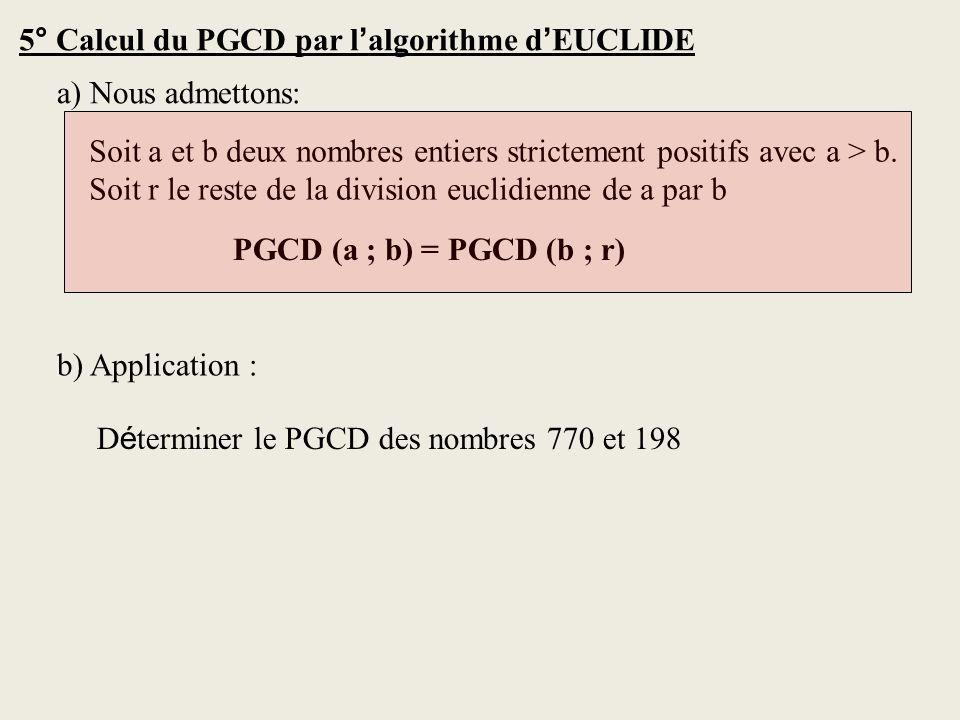 5° Calcul du PGCD par l algorithme d EUCLIDE a) Nous admettons: Soit a et b deux nombres entiers strictement positifs avec a > b. Soit r le reste de l
