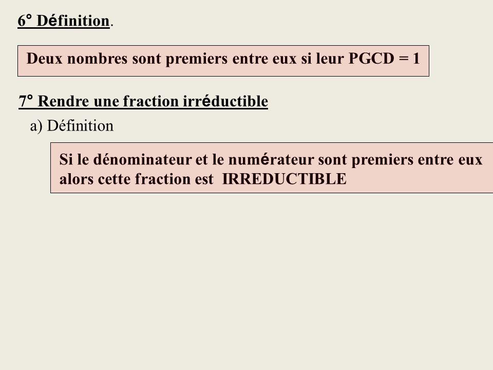 6° D é finition. Deux nombres sont premiers entre eux si leur PGCD = 1 Si le dénominateur et le num é rateur sont premiers entre eux alors cette fract