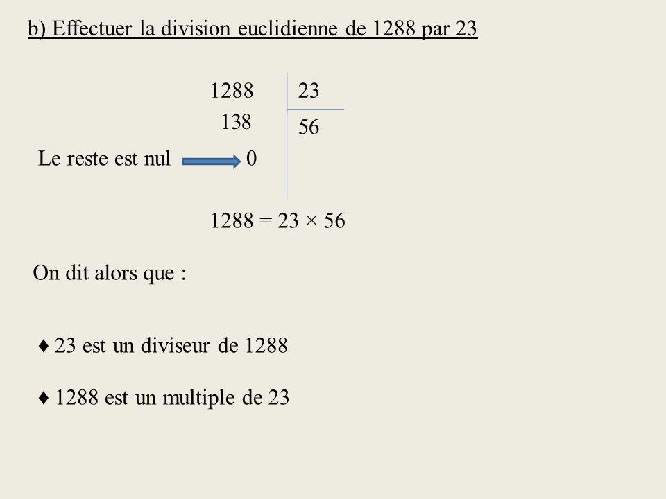 b) Effectuer la division euclidienne de 1288 par 23 128823 138 6 5 0 1288 = 23 × 56 Le reste est nul On dit alors que : 23 est un diviseur de 1288 1288 est un multiple de 23