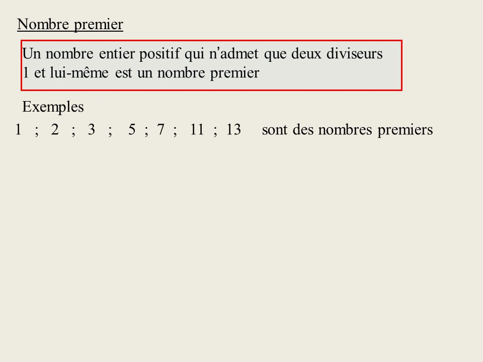 Nombre premier Un nombre entier positif qui n admet que deux diviseurs 1 et lui-même est un nombre premier 1 ; 2 ; 3 ; 5 ; 7 ; 11 ; 13 sont des nombres premiers Exemples
