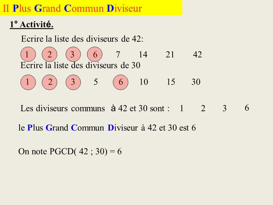 II Plus Grand Commun Diviseur 1° Activit é. Ecrire la liste des diviseurs de 42: 1 2 3 6 7 14 21 42 Ecrire la liste des diviseurs de 30 1 2 3 5 6 10 1
