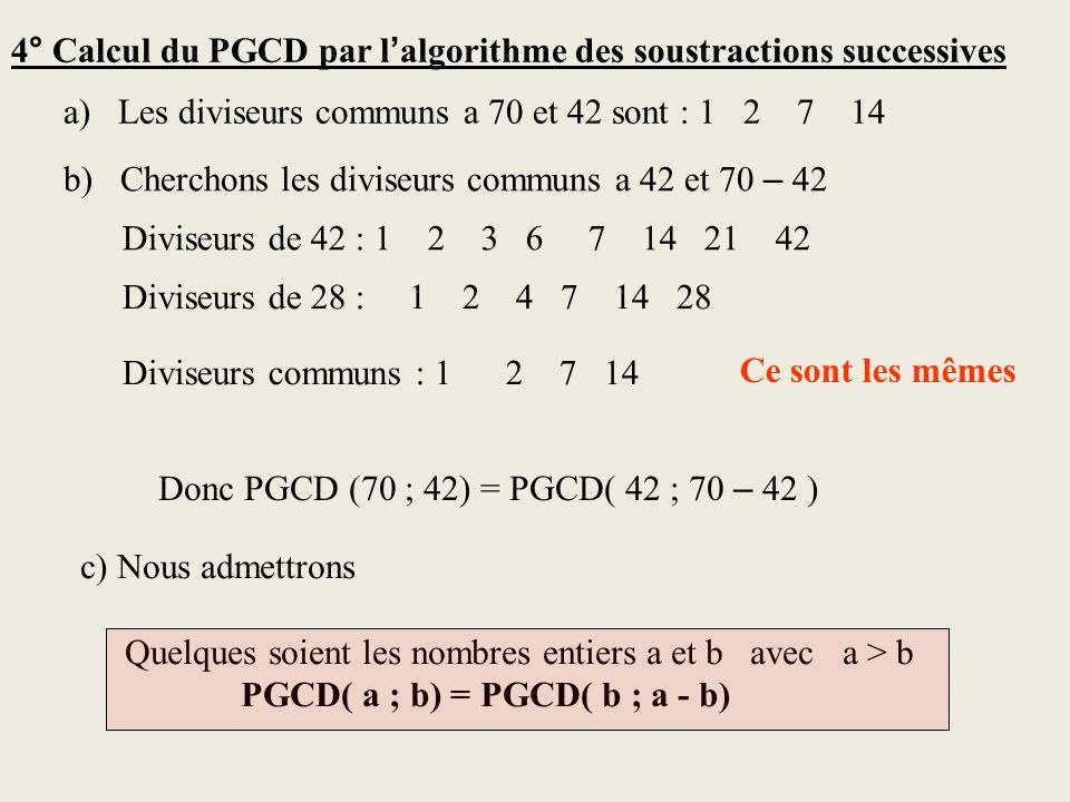 4° Calcul du PGCD par l algorithme des soustractions successives a) Les diviseurs communs a 70 et 42 sont : 1 2 7 14 b) Cherchons les diviseurs communs a 42 et 70 – 42 Diviseurs de 42 : 1 2 3 6 7 14 21 42 Diviseurs de 28 : Diviseurs communs : 1 2 7 14 Ce sont les mêmes Donc PGCD (70 ; 42) = PGCD( 42 ; 70 – 42 ) c) Nous admettrons Quelques soient les nombres entiers a et b avec a > b PGCD( a ; b) = PGCD( b ; a - b) 1 2 4 7 14 28