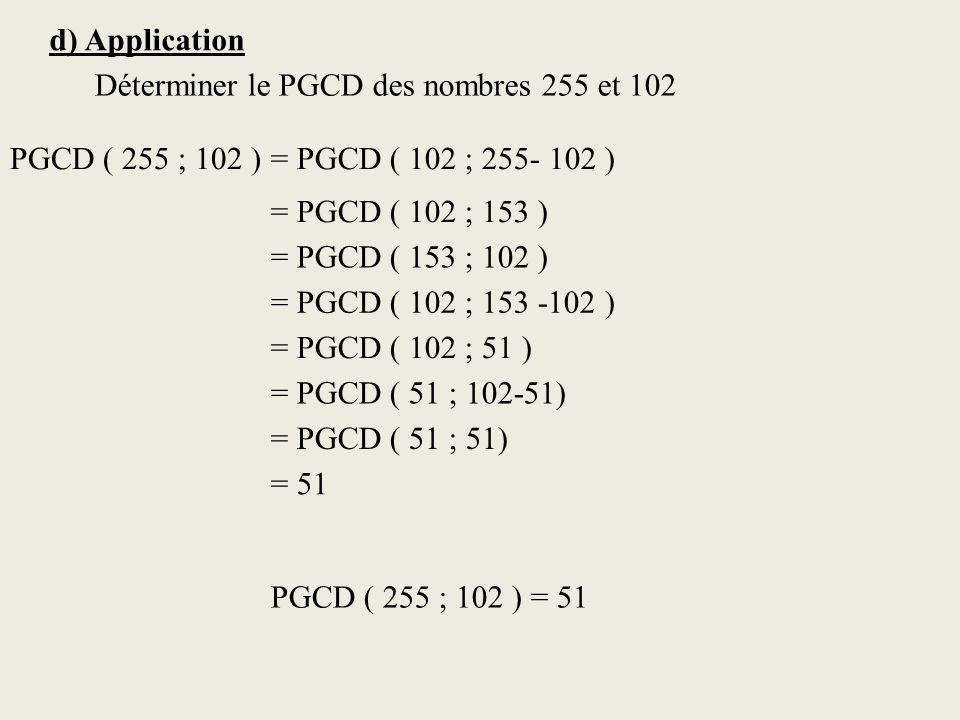 d) Application Déterminer le PGCD des nombres 255 et 102 PGCD ( 255 ; 102 )= PGCD ( 102 ; 255- 102 ) = PGCD ( 102 ; 153 ) = PGCD ( 153 ; 102 ) = PGCD