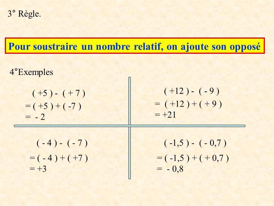 3° Règle. Pour soustraire un nombre relatif, on ajoute son opposé 4°Exemples ( +5 ) - ( + 7 ) ( - 4 ) - ( - 7 ) ( -1,5 ) - ( - 0,7 ) ( +12 ) - ( - 9 )