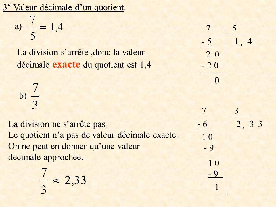 a) 75 1- 5 20, 4 - 2 0 0 La division sarrête,donc la valeur décimale exacte du quotient est 1,4 1,4 b) 7 3 2 - 6 10, 3 - 9 1 0 3 1 La division ne sarr