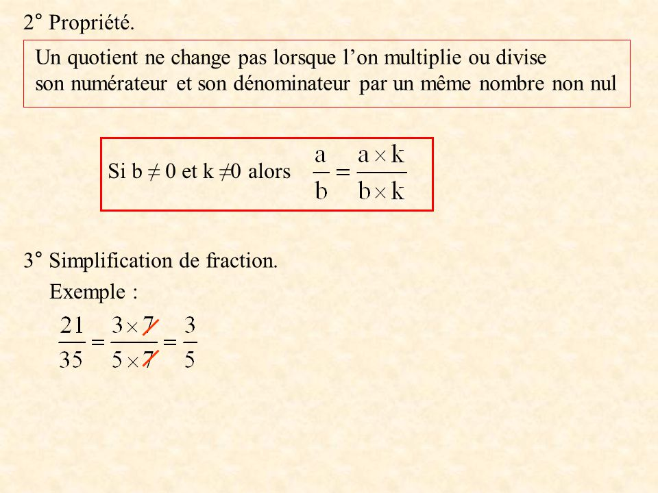 2° Propriété. Un quotient ne change pas lorsque lon multiplie ou divise son numérateur et son dénominateur par un même nombre non nul Si b 0 et k 0 al