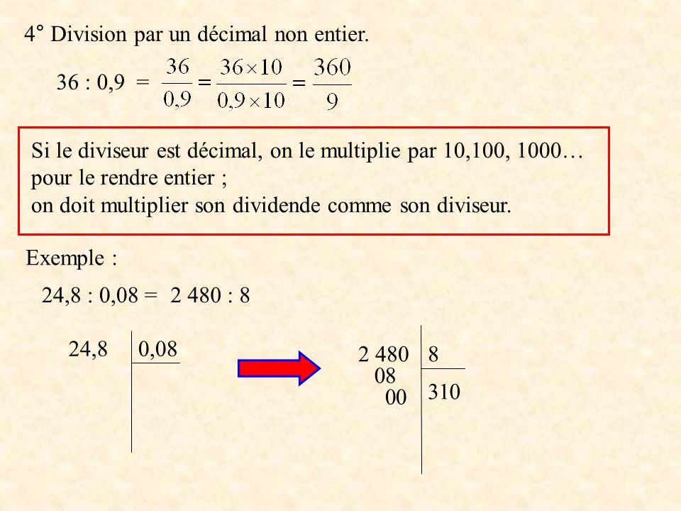 4° Division par un décimal non entier. 36 : 0,9 = Si le diviseur est décimal, on le multiplie par 10,100, 1000… pour le rendre entier ; on doit multip