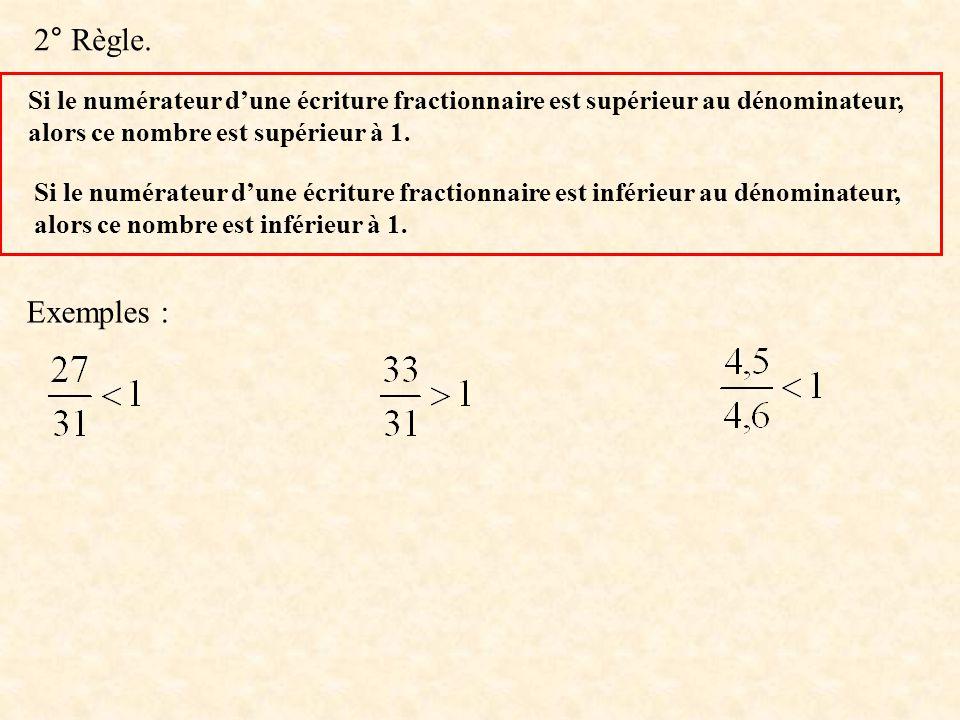 2° Règle. Si le numérateur dune écriture fractionnaire est supérieur au dénominateur, alors ce nombre est supérieur à 1. Si le numérateur dune écritur