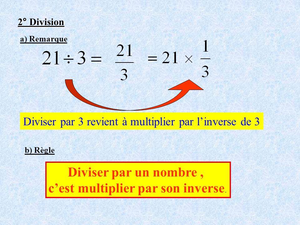 2° Division a) Remarque Diviser par 3 revient à multiplier par linverse de 3 b) Règle Diviser par un nombre, cest multiplier par son inverse.
