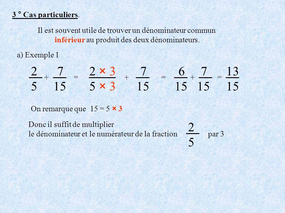 3 ° Cas particuliers. Il est souvent utile de trouver un dénominateur commun inférieur au produit des deux dénominateurs. a) Exemple 1 On remarque que