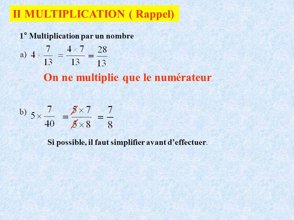 II MULTIPLICATION ( Rappel) 1° Multiplication par un nombre On ne multiplie que le numérateur a) b) Si possible, il faut simplifier avant deffectuer.