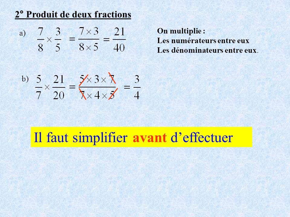 2° Produit de deux fractions a) On multiplie : Les numérateurs entre eux Les dénominateurs entre eux. b) Il faut simplifier avant deffectuer