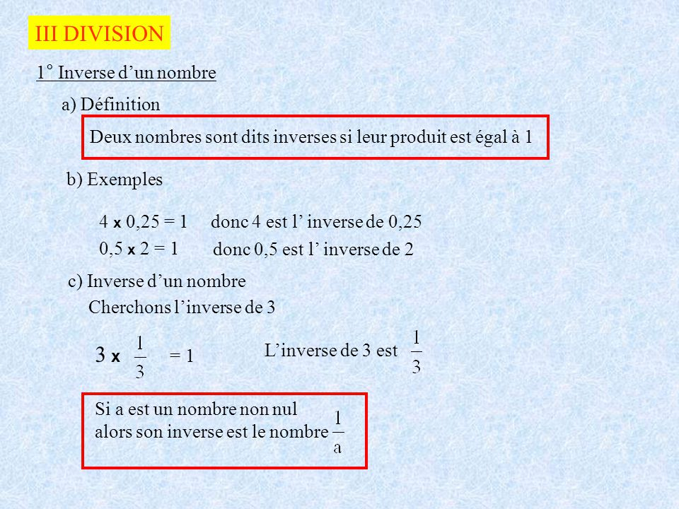III DIVISION 1° Inverse dun nombre a) Définition Deux nombres sont dits inverses si leur produit est égal à 1 b) Exemples 4 x 0,25 = 1donc 4 est l inv
