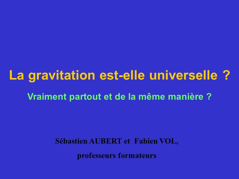 La gravitation est-elle universelle ? Vraiment partout et de la même manière ? Sébastien AUBERT et Fabien VOL, professeurs formateurs
