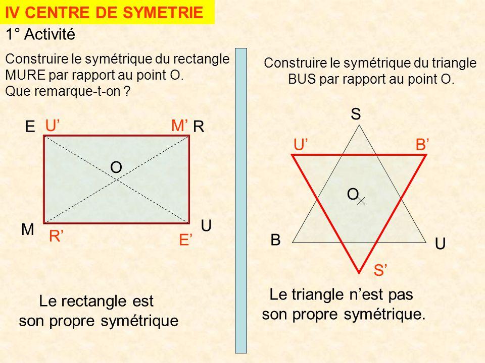 IV CENTRE DE SYMETRIE 1° Activité Construire le symétrique du rectangle MURE par rapport au point O. Que remarque-t-on ? Construire le symétrique du t