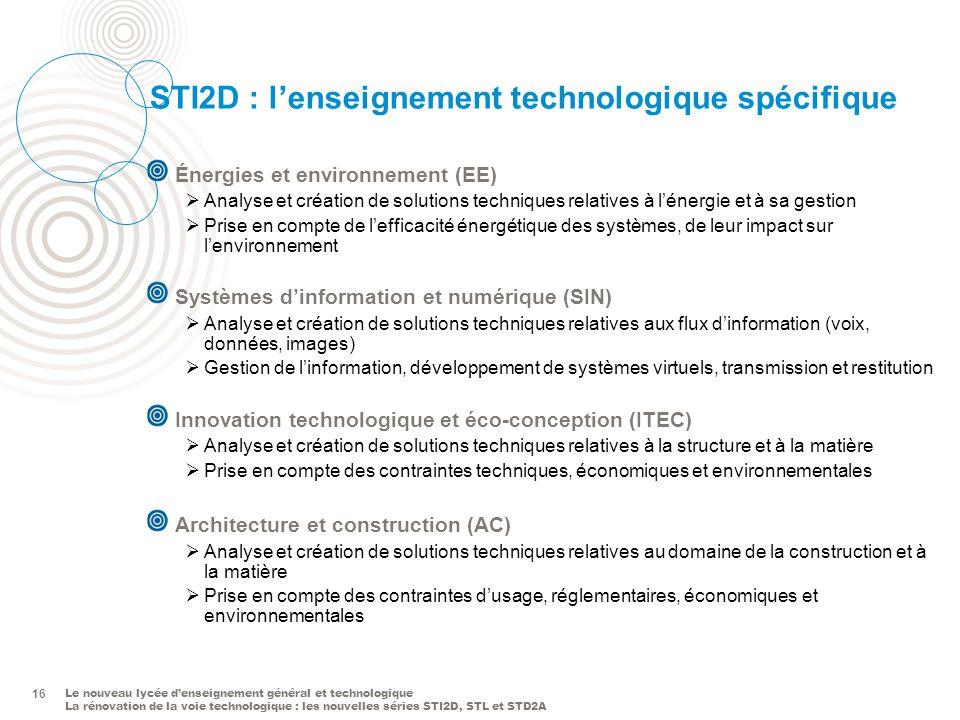 Le nouveau lycée denseignement général et technologique La rénovation de la voie technologique : les nouvelles séries STI2D, STL et STD2A 16 STI2D : l