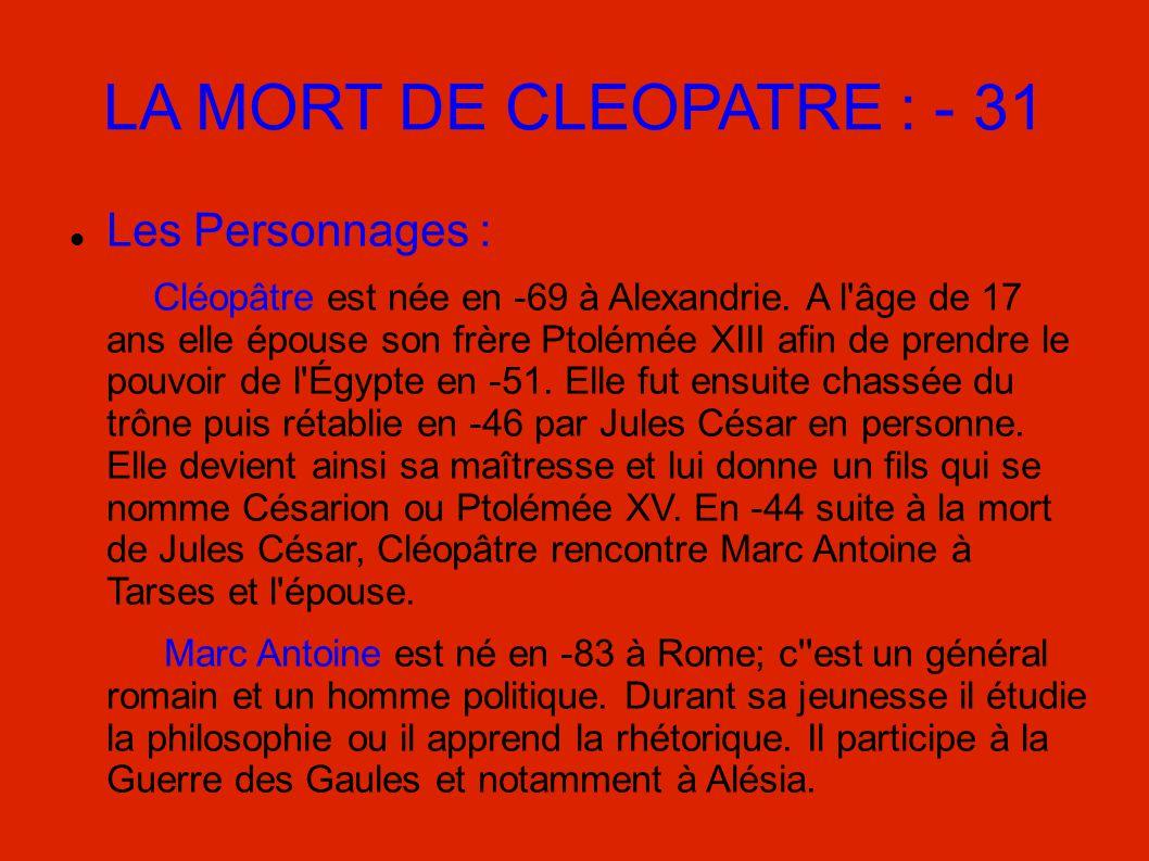 LA MORT DE CLEOPATRE : - 31 Les Personnages : Cléopâtre est née en -69 à Alexandrie. A l'âge de 17 ans elle épouse son frère Ptolémée XIII afin de pre