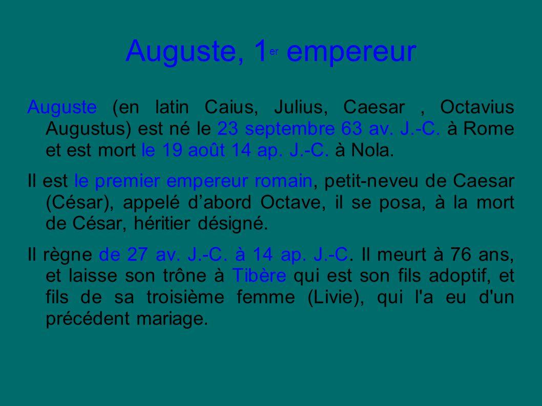Auguste, 1 er empereur Auguste (en latin Caius, Julius, Caesar, Octavius Augustus) est né le 23 septembre 63 av. J.-C. à Rome et est mort le 19 août 1